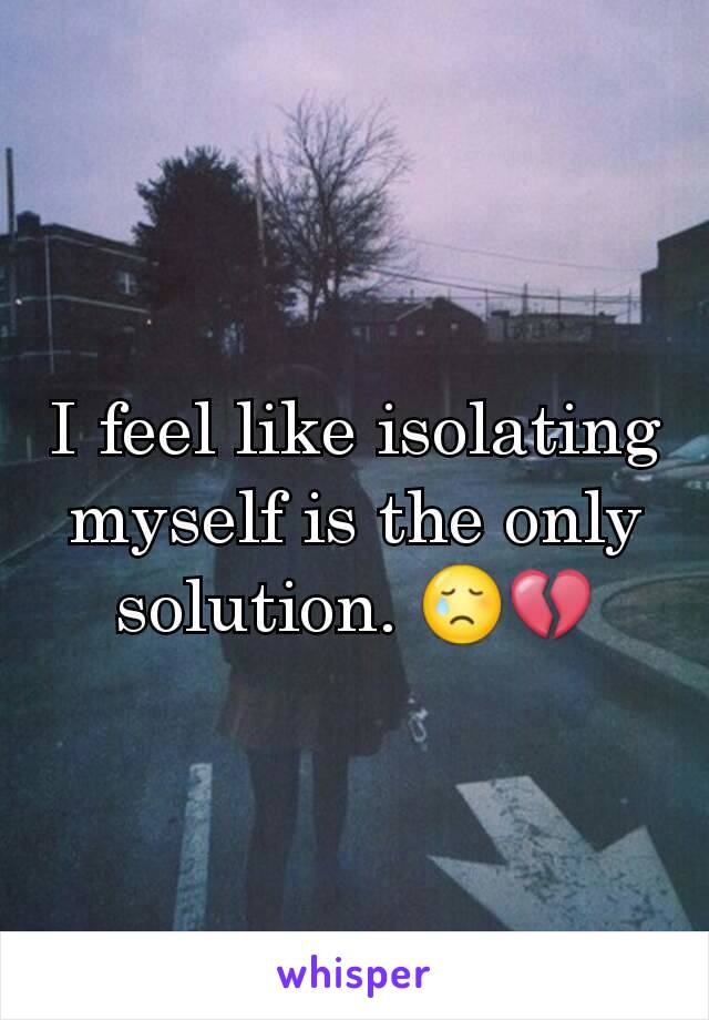 I feel like isolating myself is the only solution. 😢💔
