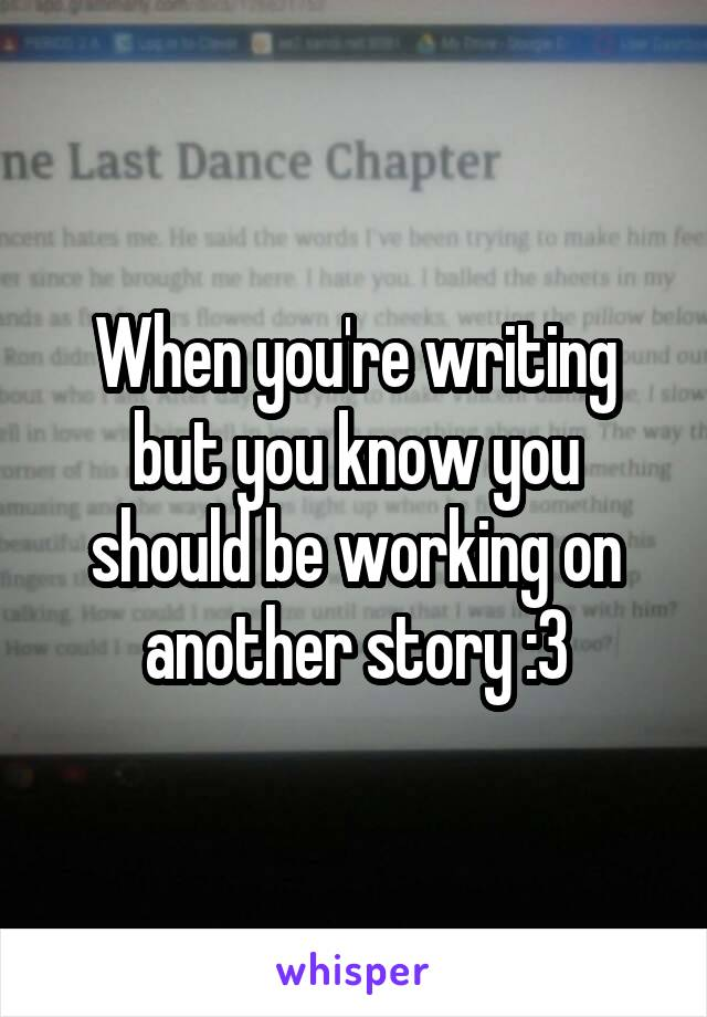 When you're writing but you know you should be working on another story :3