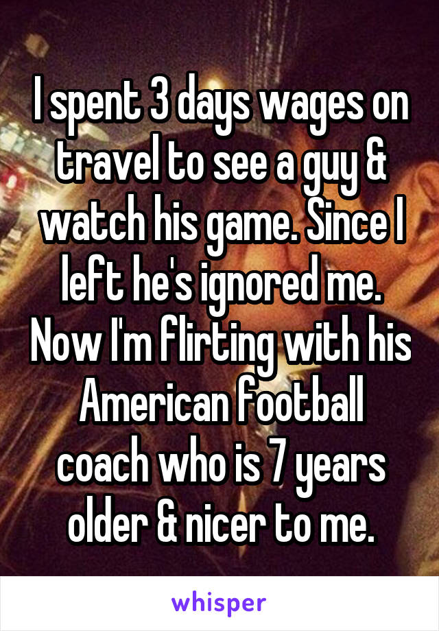 I spent 3 days wages on travel to see a guy & watch his game. Since I left he's ignored me. Now I'm flirting with his American football coach who is 7 years older & nicer to me.