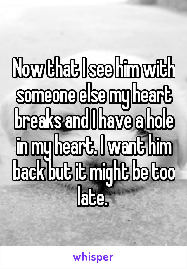Now that I see him with someone else my heart breaks and I have a hole in my heart. I want him back but it might be too late.