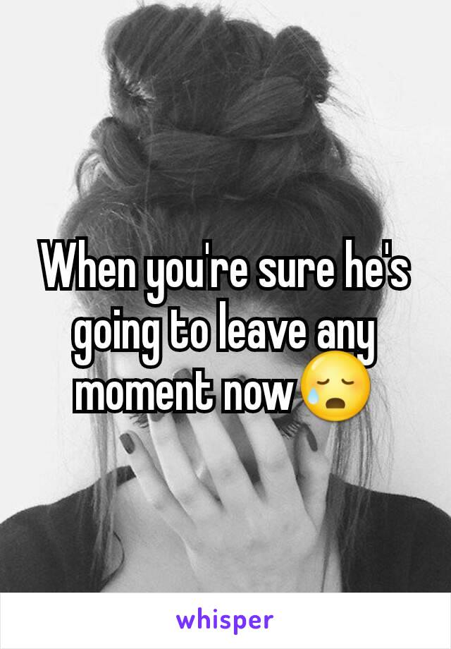 When you're sure he's going to leave any moment now😥