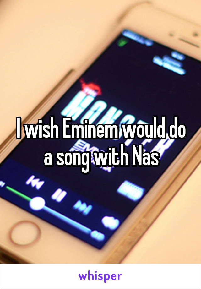 I wish Eminem would do a song with Nas