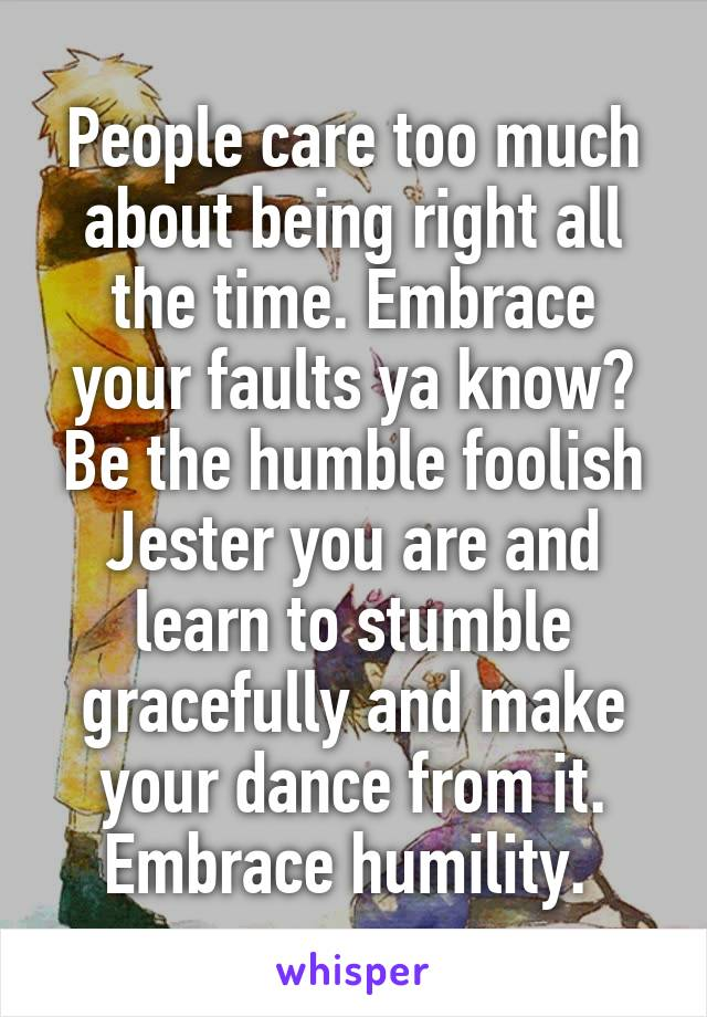 People care too much about being right all the time. Embrace your faults ya know? Be the humble foolish Jester you are and learn to stumble gracefully and make your dance from it. Embrace humility.