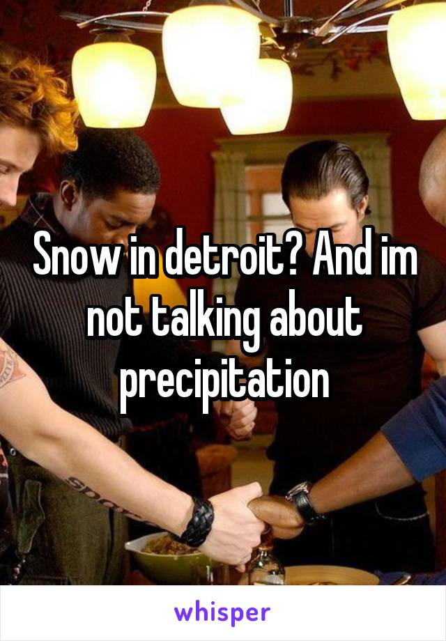 Snow in detroit? And im not talking about precipitation