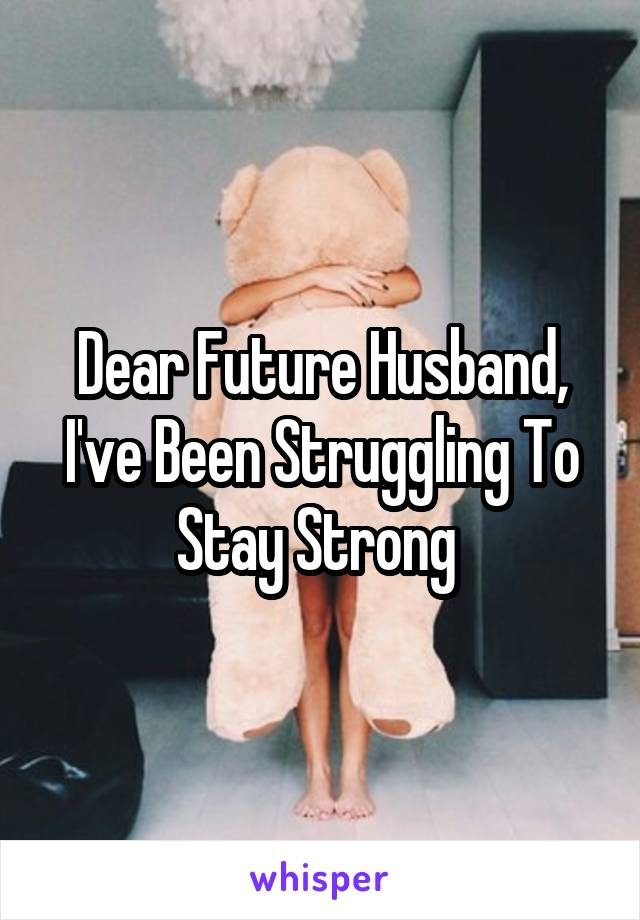 Dear Future Husband, I've Been Struggling To Stay Strong
