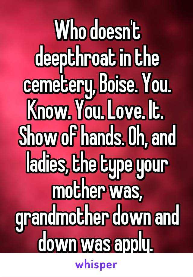 Who doesn't deepthroat in the cemetery, Boise. You. Know. You. Love. It.  Show of hands. Oh, and ladies, the type your mother was, grandmother down and down was apply.