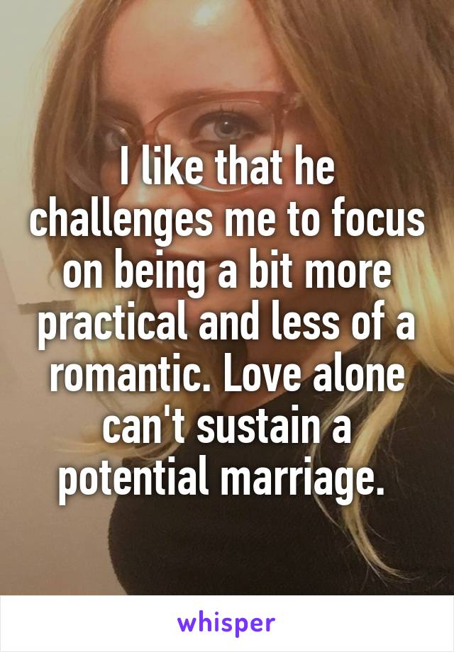 I like that he challenges me to focus on being a bit more practical and less of a romantic. Love alone can't sustain a potential marriage.