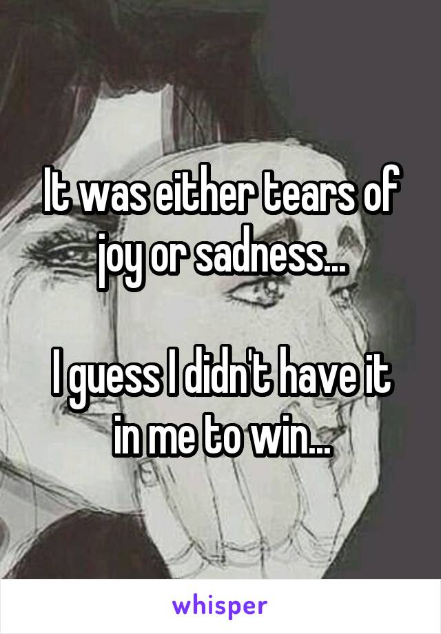 It was either tears of joy or sadness...  I guess I didn't have it in me to win...