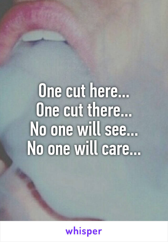 One cut here... One cut there... No one will see... No one will care...