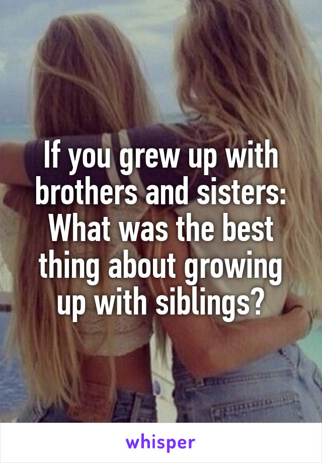 If you grew up with brothers and sisters: What was the best thing about growing up with siblings?