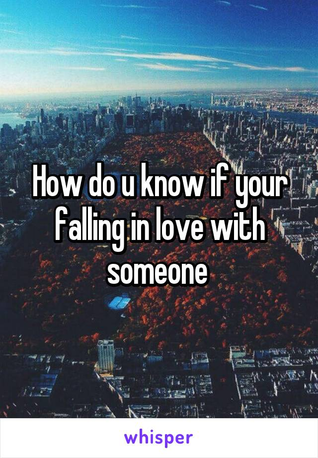 How do u know if your falling in love with someone