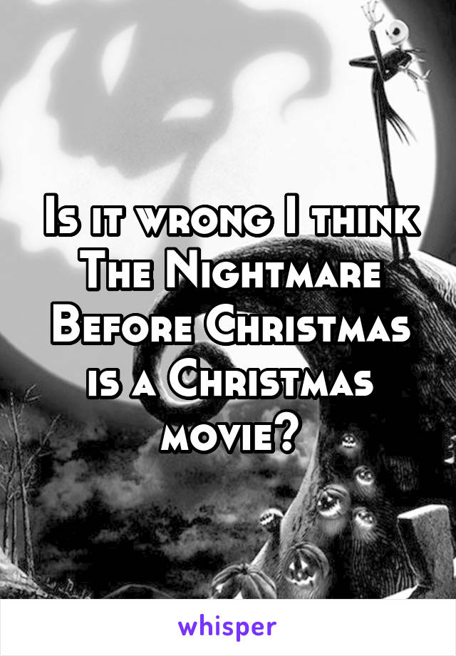 Is it wrong I think The Nightmare Before Christmas is a Christmas movie?