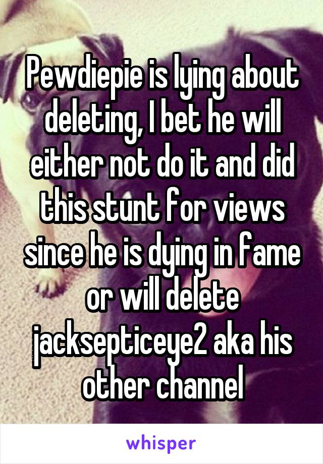 Pewdiepie is lying about deleting, I bet he will either not do it and did this stunt for views since he is dying in fame or will delete jacksepticeye2 aka his other channel