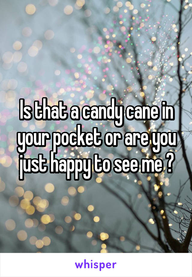 Is that a candy cane in your pocket or are you just happy to see me ?