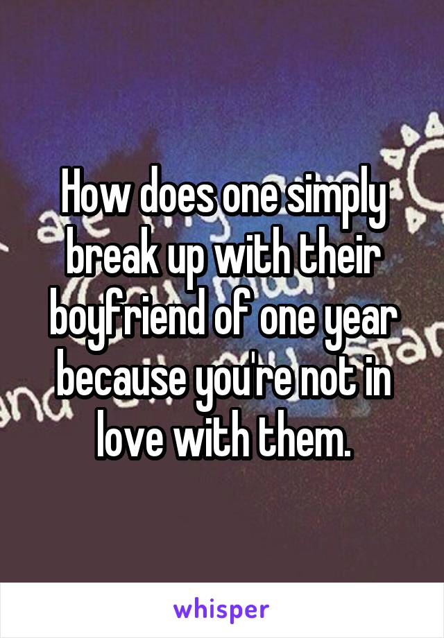 How does one simply break up with their boyfriend of one year because you're not in love with them.