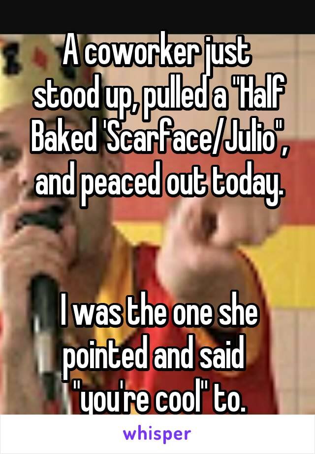 "A coworker just  stood up, pulled a ""Half Baked 'Scarface/Julio'', and peaced out today.     I was the one she pointed and said   ""you're cool"" to."