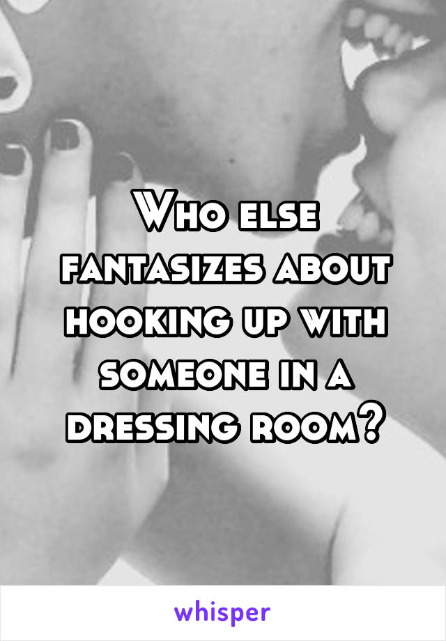 Who else fantasizes about hooking up with someone in a dressing room?