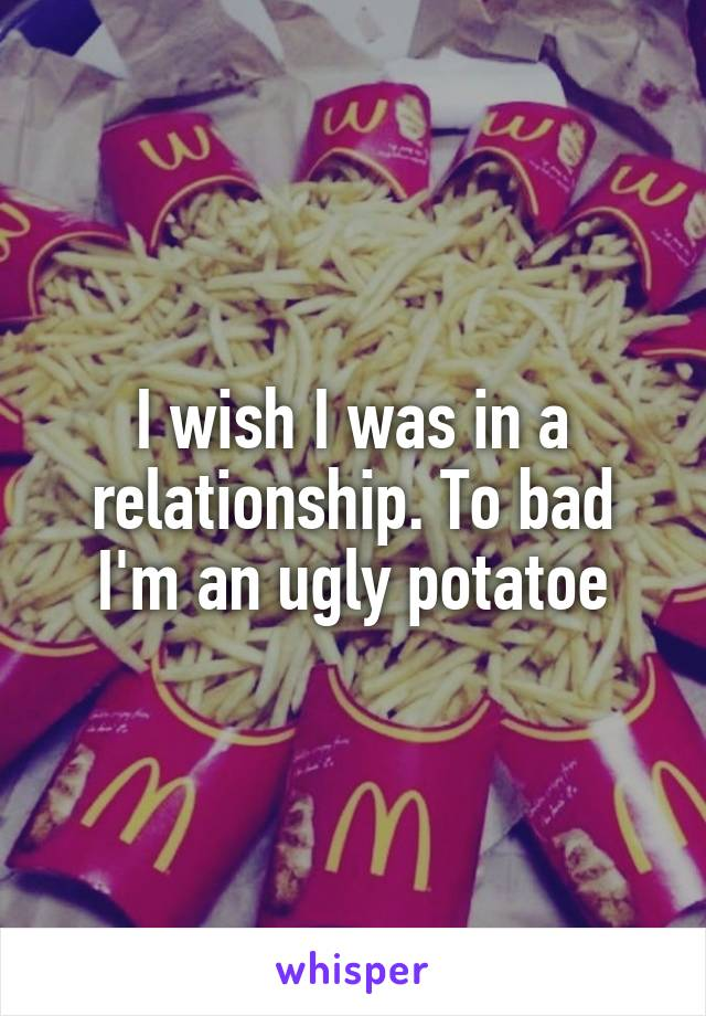 I wish I was in a relationship. To bad I'm an ugly potatoe