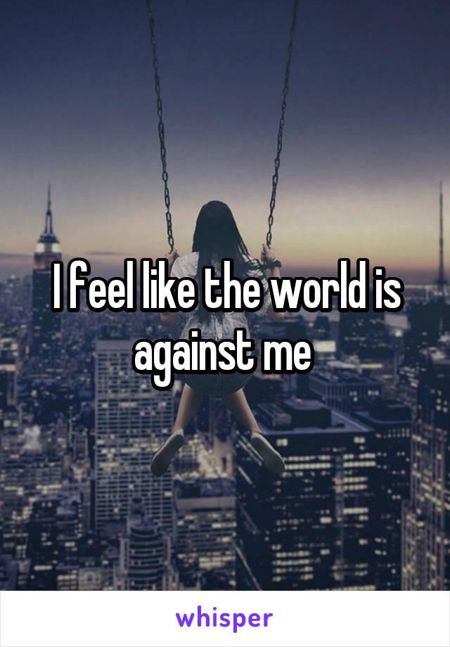 I feel like the world is against me