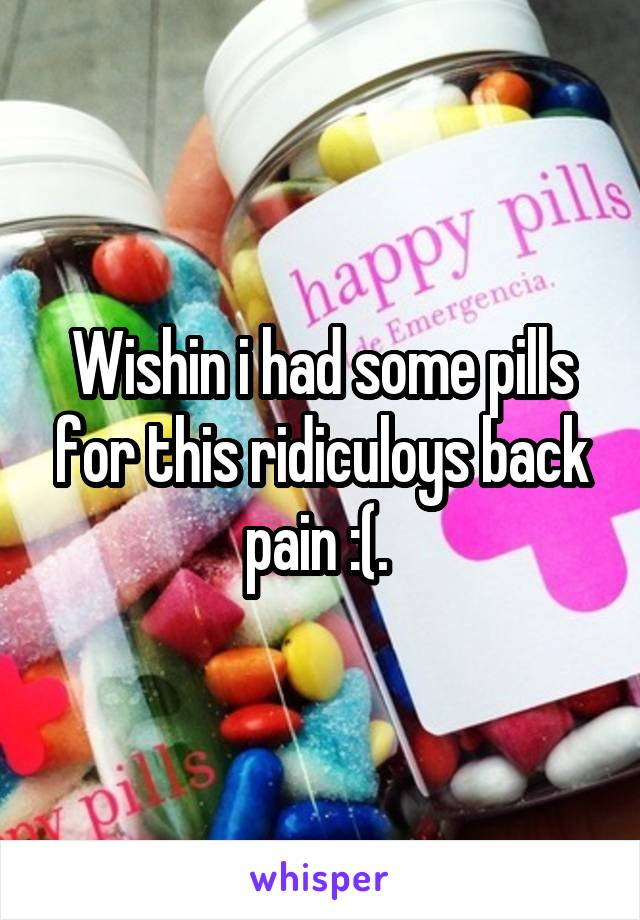 Wishin i had some pills for this ridiculoys back pain :(.