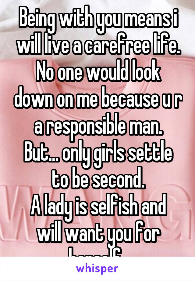 Being with you means i will live a carefree life. No one would look down on me because u r a responsible man. But... only girls settle to be second. A lady is selfish and will want you for herself.