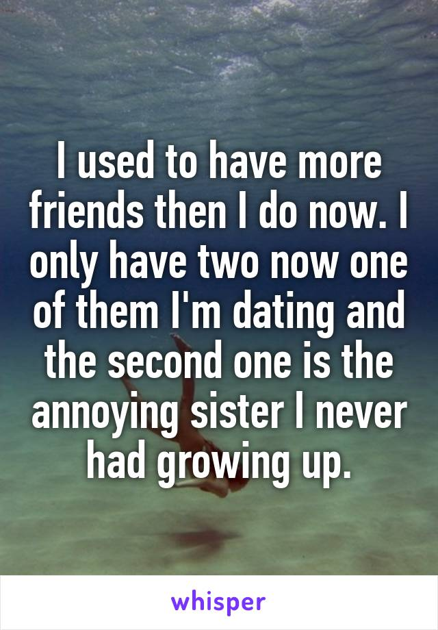 I used to have more friends then I do now. I only have two now one of them I'm dating and the second one is the annoying sister I never had growing up.