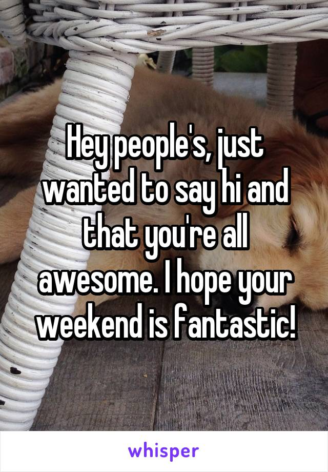 Hey people's, just wanted to say hi and that you're all awesome. I hope your weekend is fantastic!