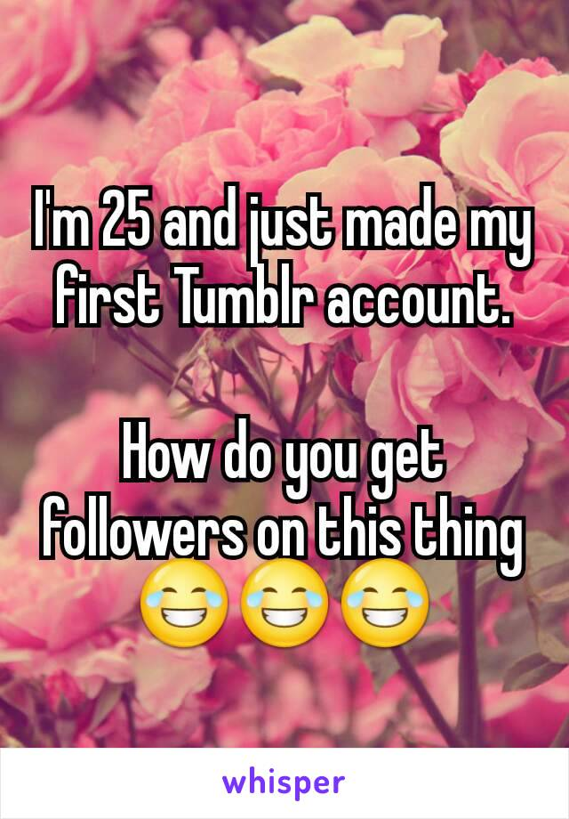 I'm 25 and just made my first Tumblr account.  How do you get followers on this thing 😂😂😂