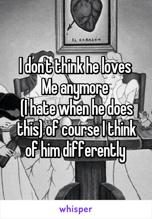 I don't think he loves  Me anymore  (I hate when he does this) of course I think of him differently