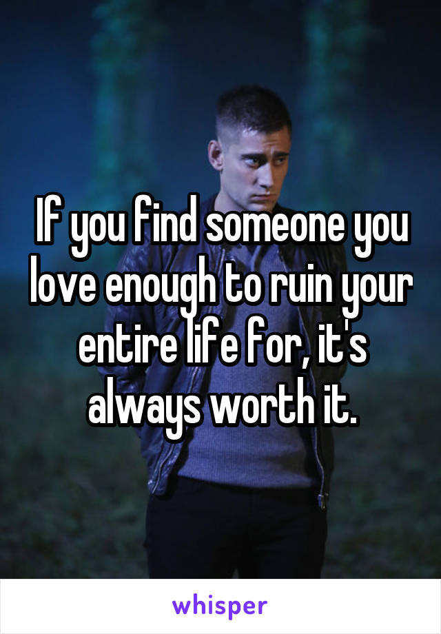 If you find someone you love enough to ruin your entire life for, it's always worth it.