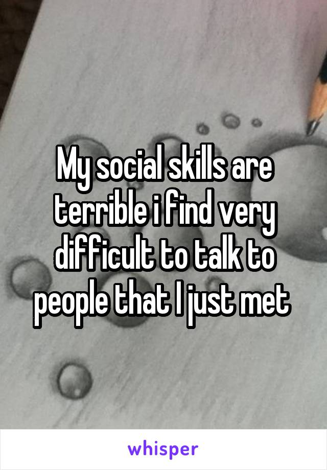 My social skills are terrible i find very difficult to talk to people that I just met