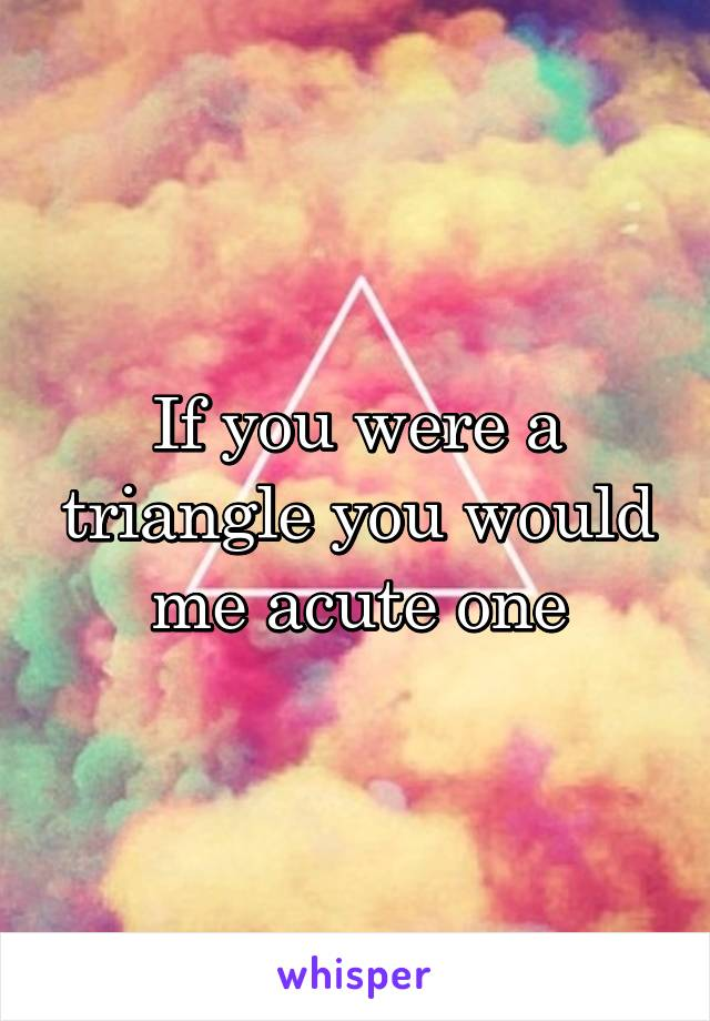 If you were a triangle you would me acute one