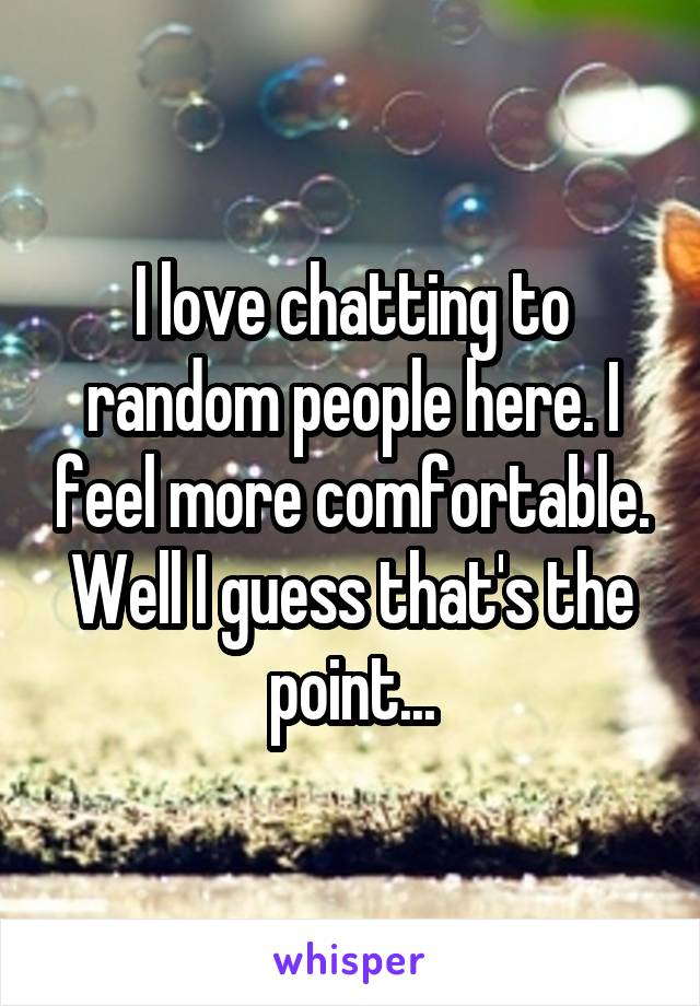 I love chatting to random people here. I feel more comfortable. Well I guess that's the point...