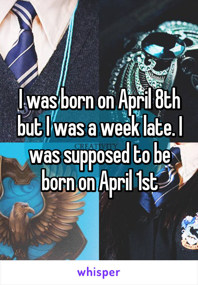 I was born on April 8th but I was a week late. I was supposed to be born on April 1st