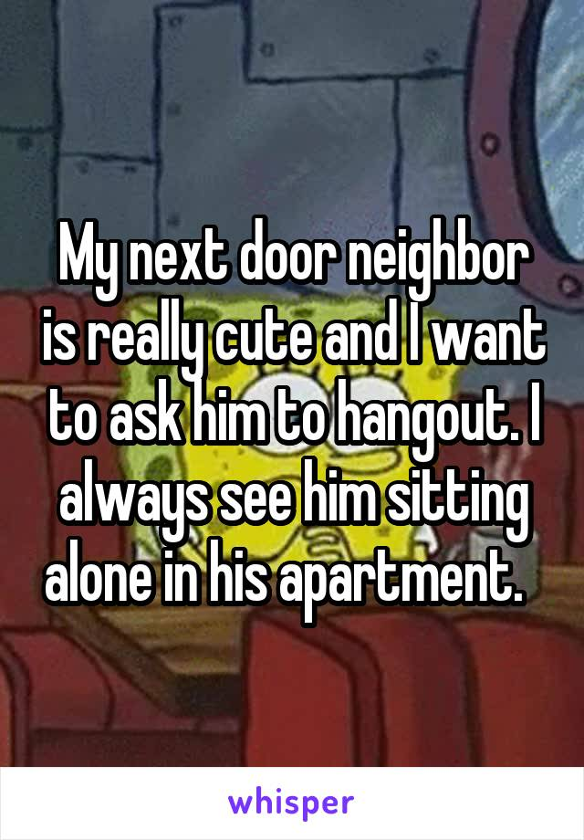 My next door neighbor is really cute and I want to ask him to hangout. I always see him sitting alone in his apartment.
