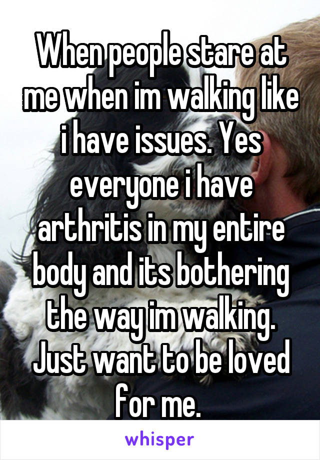 When people stare at me when im walking like i have issues. Yes everyone i have arthritis in my entire body and its bothering the way im walking. Just want to be loved for me.