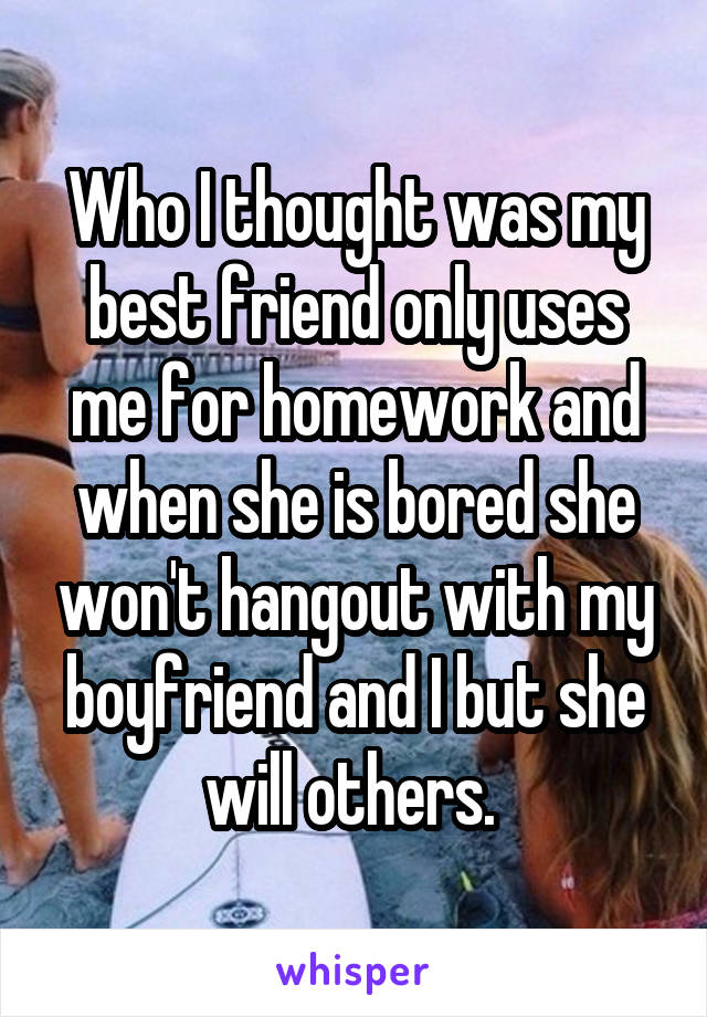 Who I thought was my best friend only uses me for homework and when she is bored she won't hangout with my boyfriend and I but she will others.