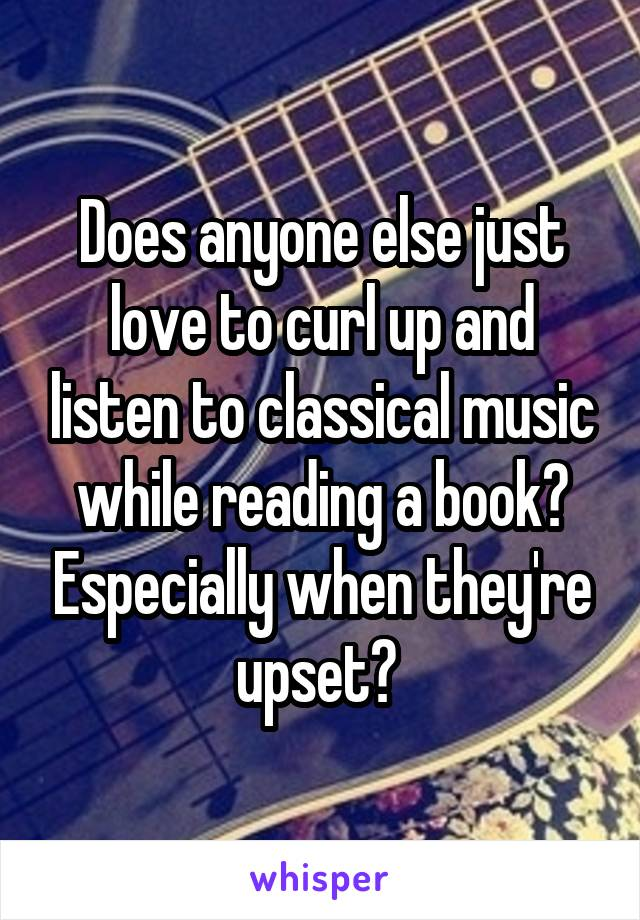 Does anyone else just love to curl up and listen to classical music while reading a book? Especially when they're upset?