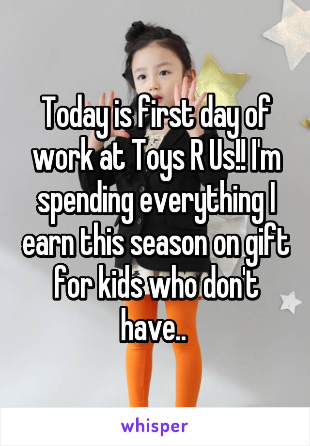 Today is first day of work at Toys R Us!! I'm spending everything I earn this season on gift for kids who don't have..