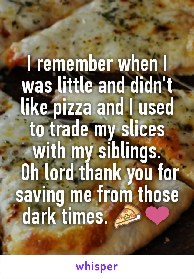 I remember when I was little and didn't like pizza and I used to trade my slices with my siblings.  Oh lord thank you for saving me from those dark times. 🍕❤