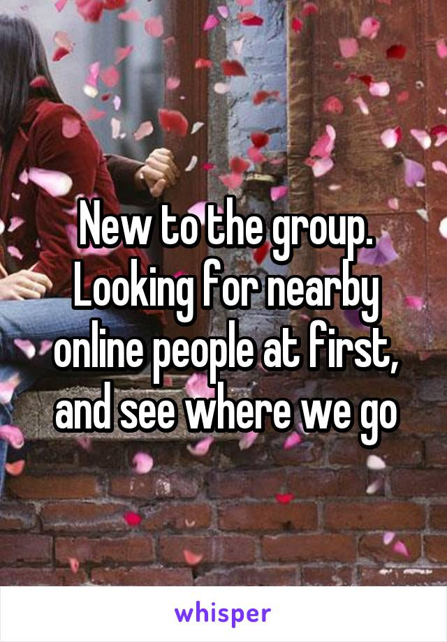 New to the group. Looking for nearby online people at first, and see where we go