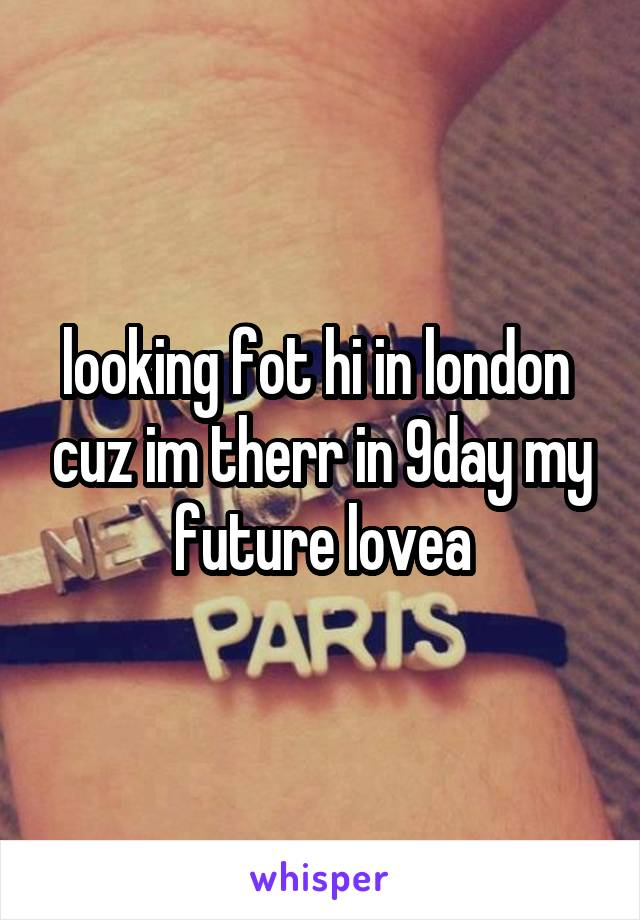 looking fot hi in london  cuz im therr in 9day my future lovea