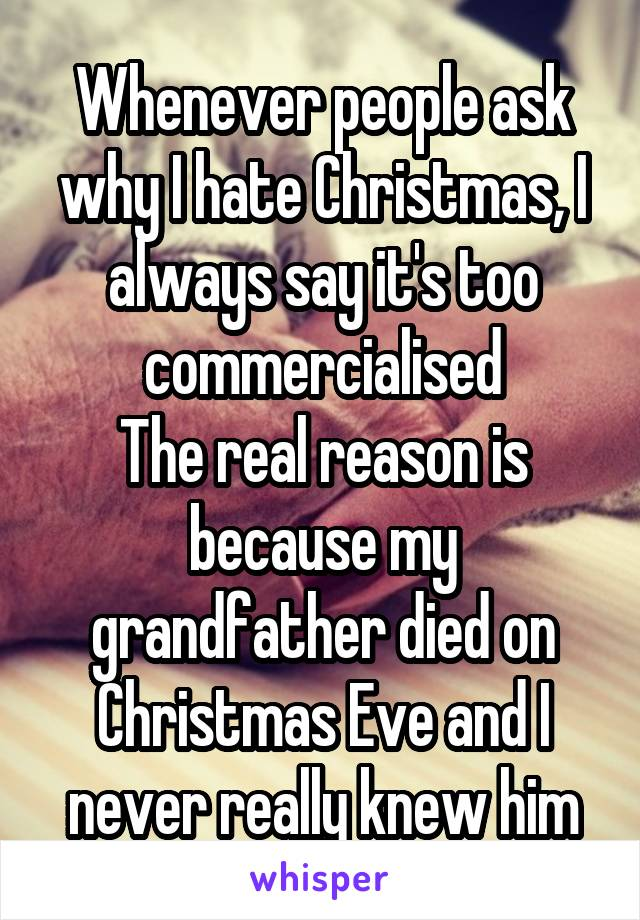 Whenever people ask why I hate Christmas, I always say it's too commercialised The real reason is because my grandfather died on Christmas Eve and I never really knew him