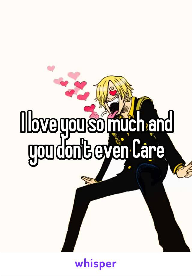 I love you so much and you don't even Care