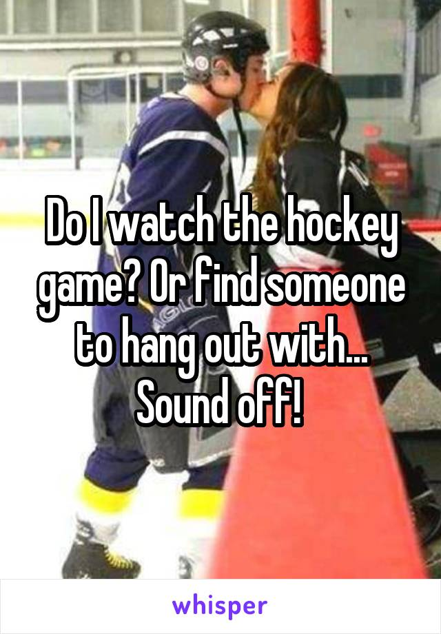 Do I watch the hockey game? Or find someone to hang out with... Sound off!