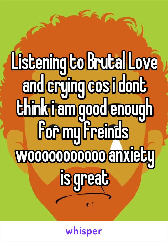 Listening to Brutal Love and crying cos i dont think i am good enough for my freinds  wooooooooooo anxiety is great