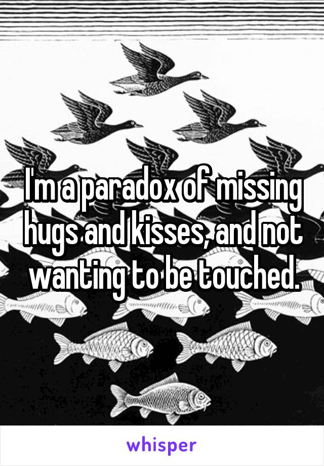 I'm a paradox of missing hugs and kisses, and not wanting to be touched.