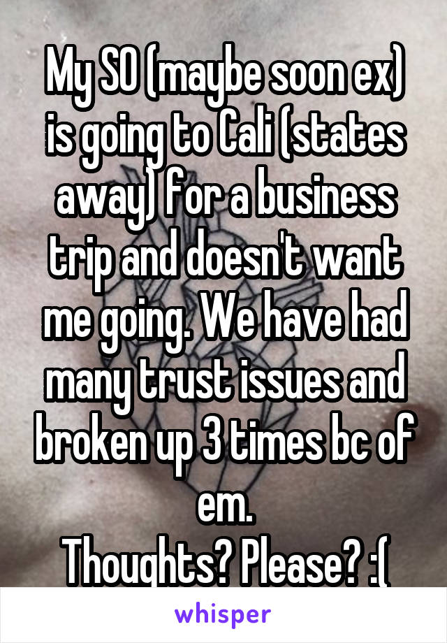 My SO (maybe soon ex) is going to Cali (states away) for a business trip and doesn't want me going. We have had many trust issues and broken up 3 times bc of em. Thoughts? Please? :(