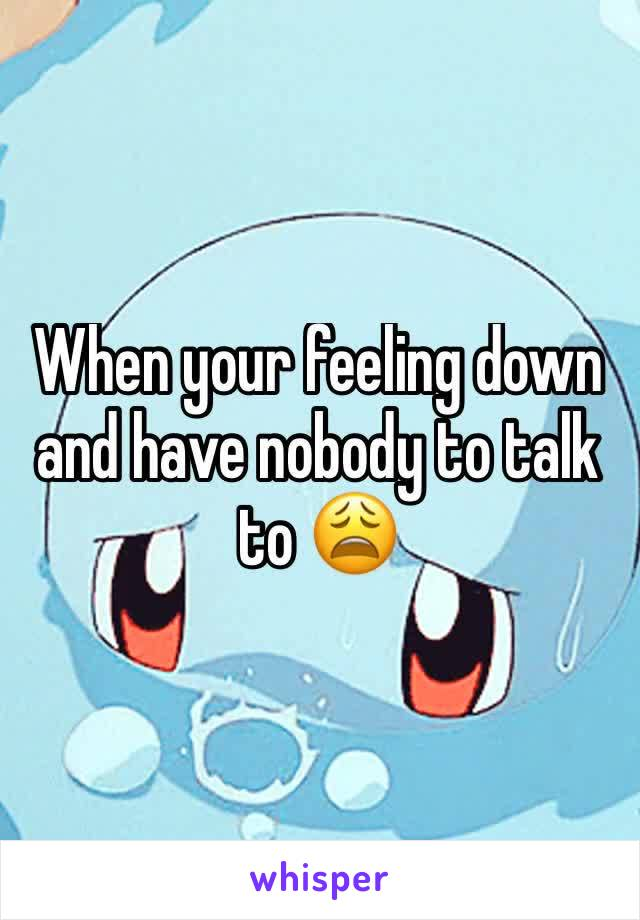 When your feeling down and have nobody to talk to 😩