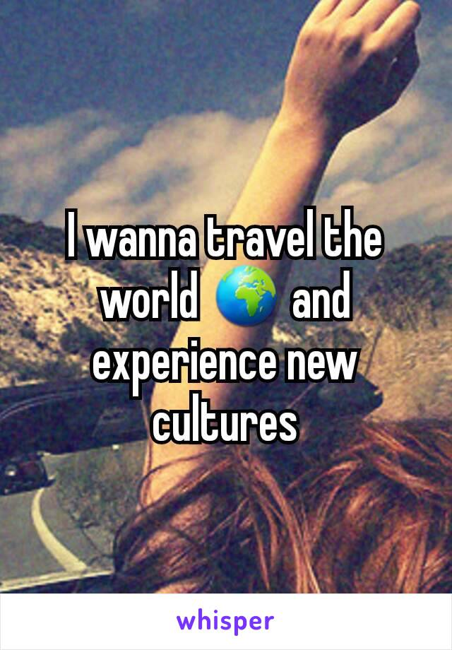 I wanna travel the world 🌍 and experience new cultures